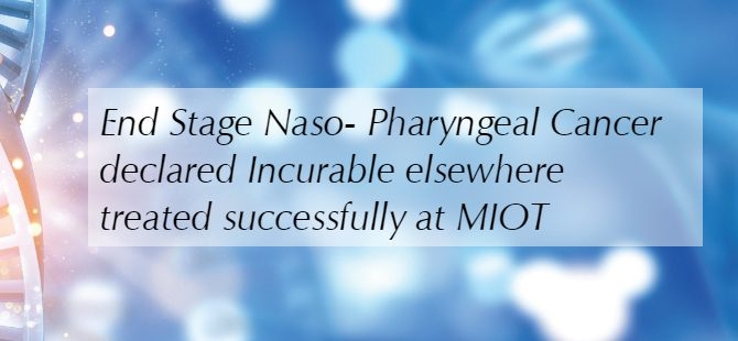 End Stage Naso- Pharyngeal Cancer declared Incurable elsewhere treated successfully at MIOT