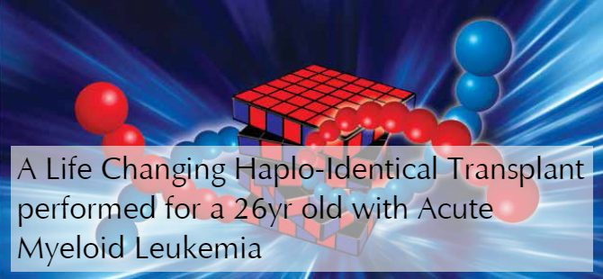 A Life Changing Haplo-Identical Transplant performed for a 26yr old with Acute Myeloid Leukemia