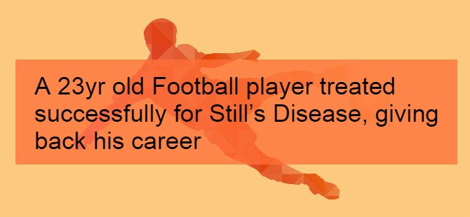 A 23yr old Football player treated successfully for Still's Disease, giving back his career